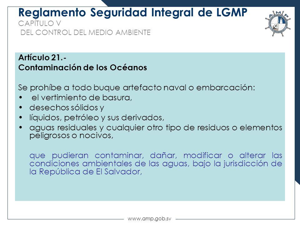 www.amp.gob.sv Reglamento Seguridad Integral de LGMP CAPÍTULO V DEL CONTROL DEL MEDIO AMBIENTE Artículo 21.- Contaminación de los Océanos Se prohíbe a