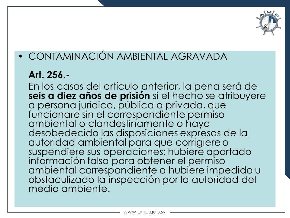 www.amp.gob.sv CONTAMINACIÓN AMBIENTAL AGRAVADA Art. 256.- En los casos del artículo anterior, la pena será de seis a diez años de prisión si el hecho