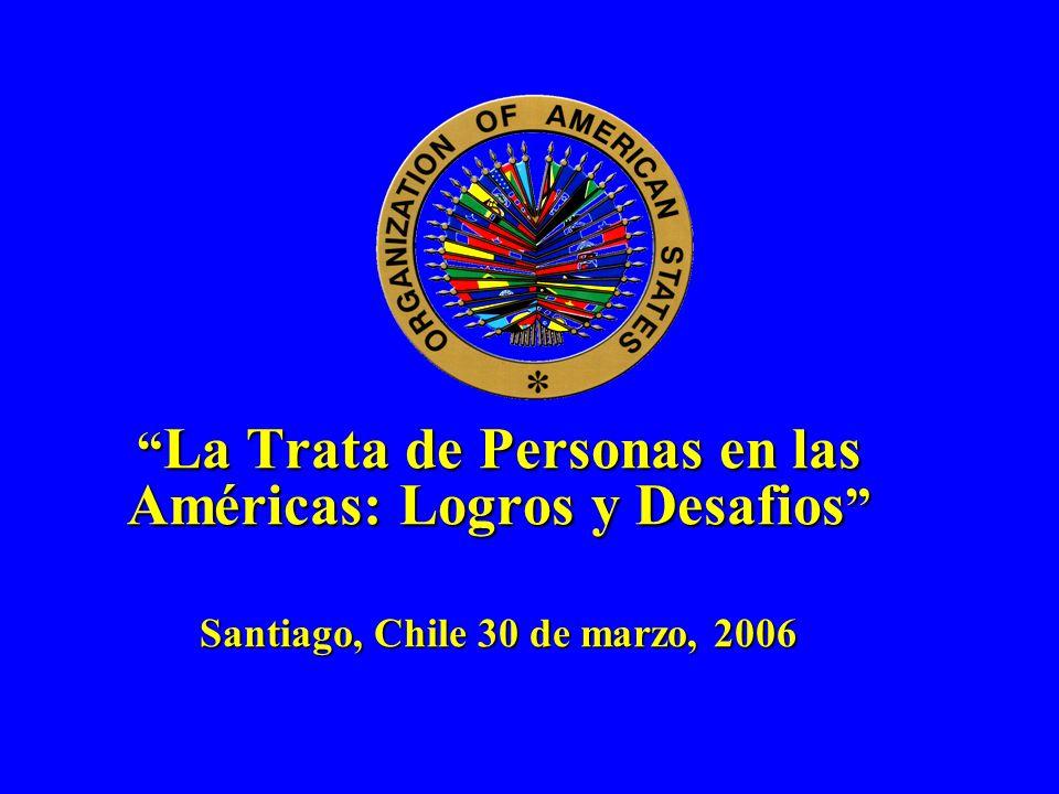 La Trata de Personas en las Américas: Logros y Desafios Santiago, Chile 30 de marzo, 2006 La Trata de Personas en las Américas: Logros y Desafios Sant