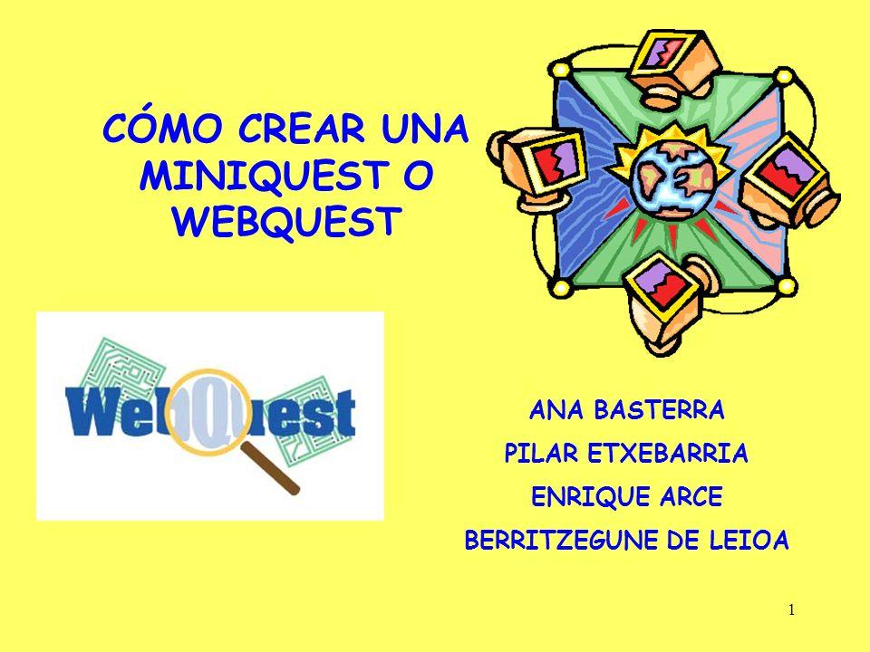 1 CÓMO CREAR UNA MINIQUEST O WEBQUEST ANA BASTERRA PILAR ETXEBARRIA ENRIQUE ARCE BERRITZEGUNE DE LEIOA
