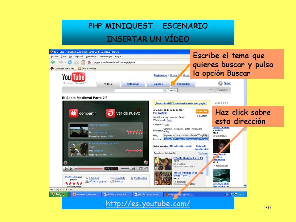 30 PHP MINIQUEST – ESCENARIO INSERTAR UN VÍDEO http://es.youtube.com/ Haz click sobre esta dirección Escribe el tema que quieres buscar y pulsa la opc