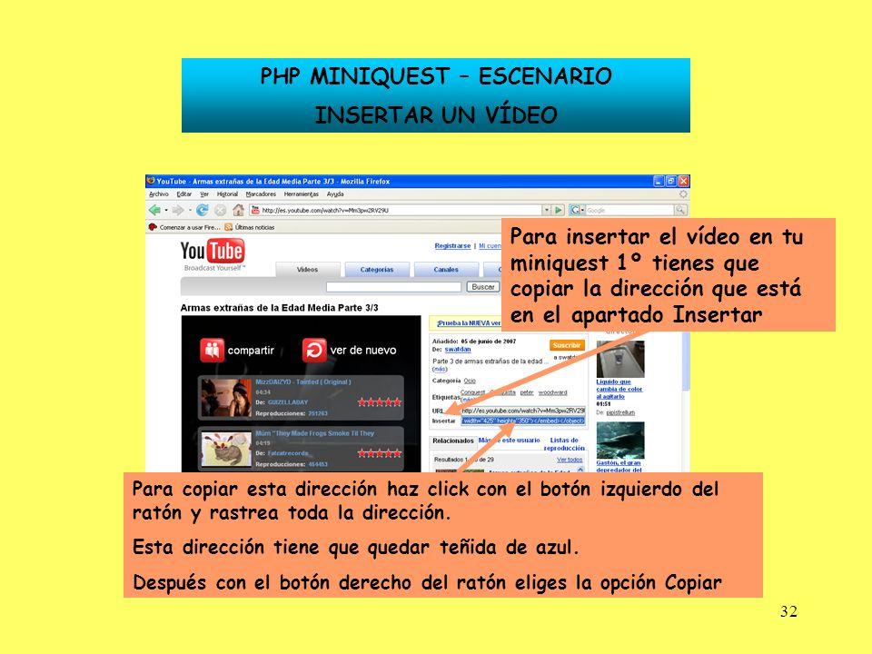 32 Para insertar el vídeo en tu miniquest 1º tienes que copiar la dirección que está en el apartado Insertar PHP MINIQUEST – ESCENARIO INSERTAR UN VÍD