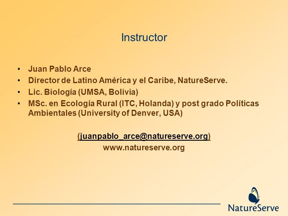 Instructor Juan Pablo Arce Director de Latino América y el Caribe, NatureServe. Lic. Biología (UMSA, Bolivia) MSc. en Ecología Rural (ITC, Holanda) y