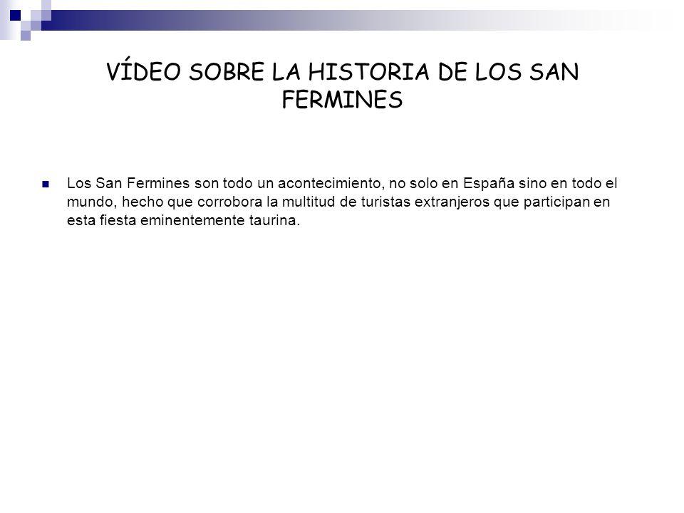 VÍDEO SOBRE LA HISTORIA DE LOS SAN FERMINES Los San Fermines son todo un acontecimiento, no solo en España sino en todo el mundo, hecho que corrobora