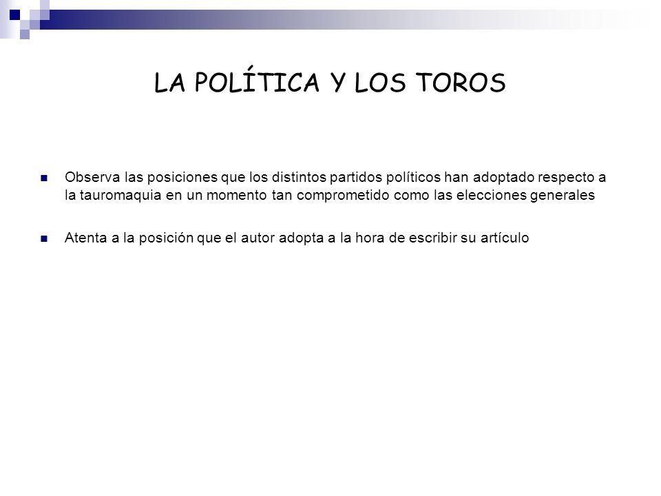 LA POLÍTICA Y LOS TOROS Observa las posiciones que los distintos partidos políticos han adoptado respecto a la tauromaquia en un momento tan compromet