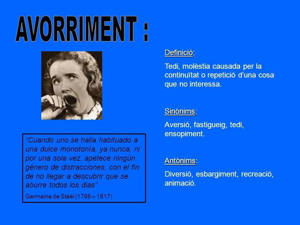 Definició Definició: Tedi, molèstia causada per la continuïtat o repetició duna cosa que no interessa. Sinònims Sinònims: Aversió, fastigueig, tedi, e