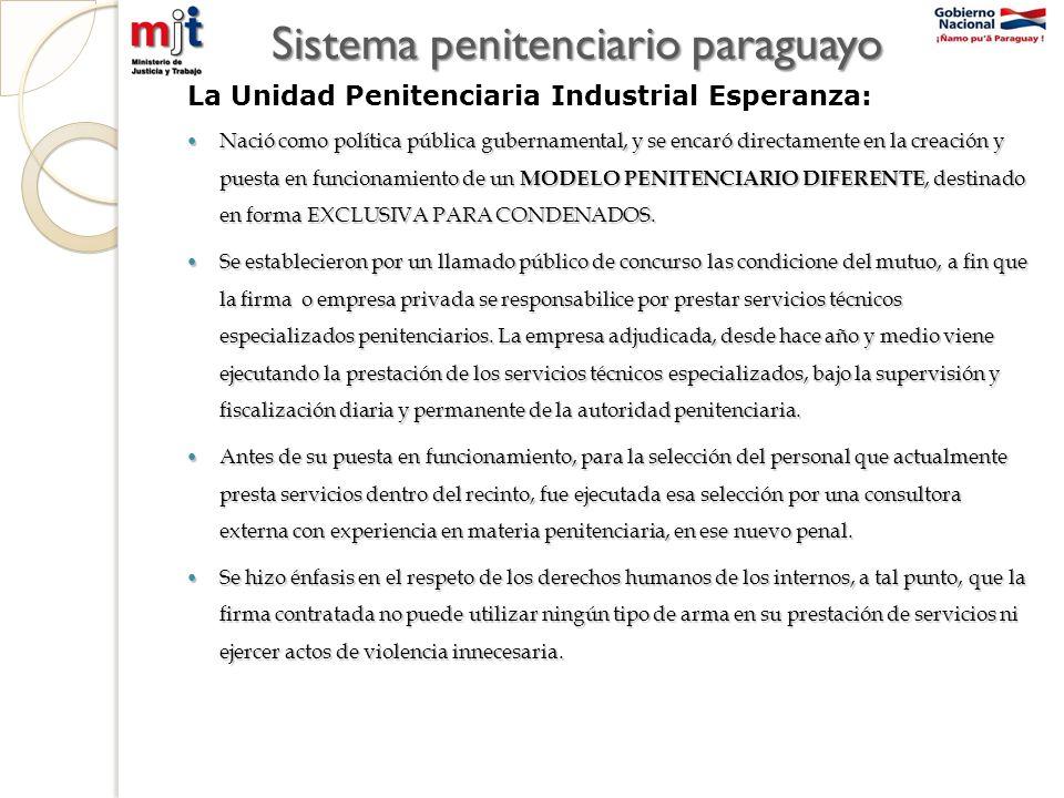 Sistema penitenciario paraguayo La Unidad Penitenciaria Industrial Esperanza: Nació como política pública gubernamental, y se encaró directamente en la creación y puesta en funcionamiento de un MODELO PENITENCIARIO DIFERENTE, destinado en forma EXCLUSIVA PARA CONDENADOS.