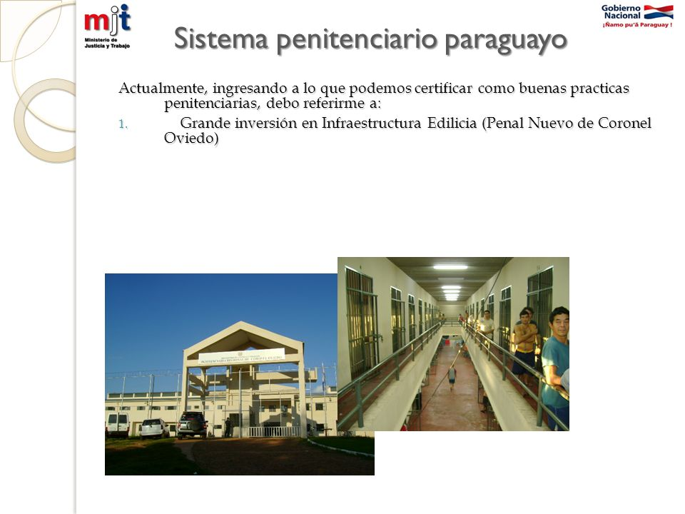 Sistema penitenciario paraguayo Actualmente, ingresando a lo que podemos certificar como buenas practicas penitenciarias, debo referirme a: 1.