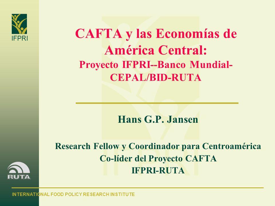 INTERNATIONAL FOOD POLICY RESEARCH INSTITUTE IFPRI CAFTA y las Economías de América Central: Proyecto IFPRI--Banco Mundial- CEPAL/BID-RUTA Hans G.P. J