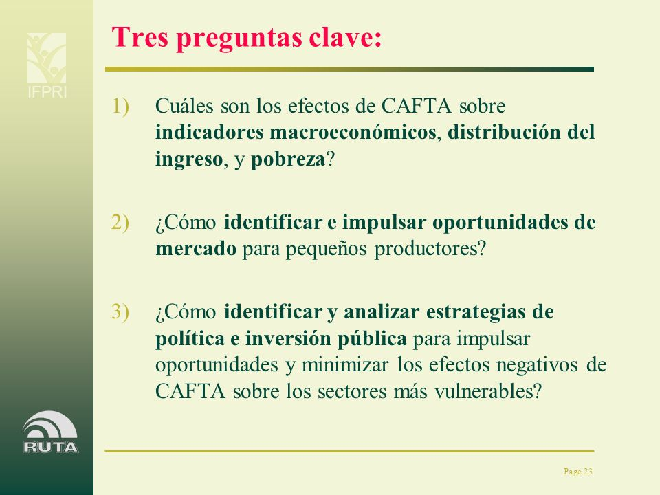 IFPRI Page 23 Tres preguntas clave: 1)Cuáles son los efectos de CAFTA sobre indicadores macroeconómicos, distribución del ingreso, y pobreza? 2)¿Cómo