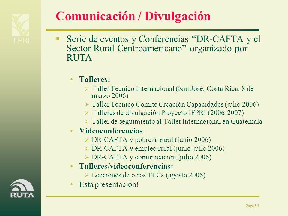 IFPRI Page 36 Comunicación / Divulgación Serie de eventos y Conferencias DR-CAFTA y el Sector Rural Centroamericano organizado por RUTA Talleres: Tall