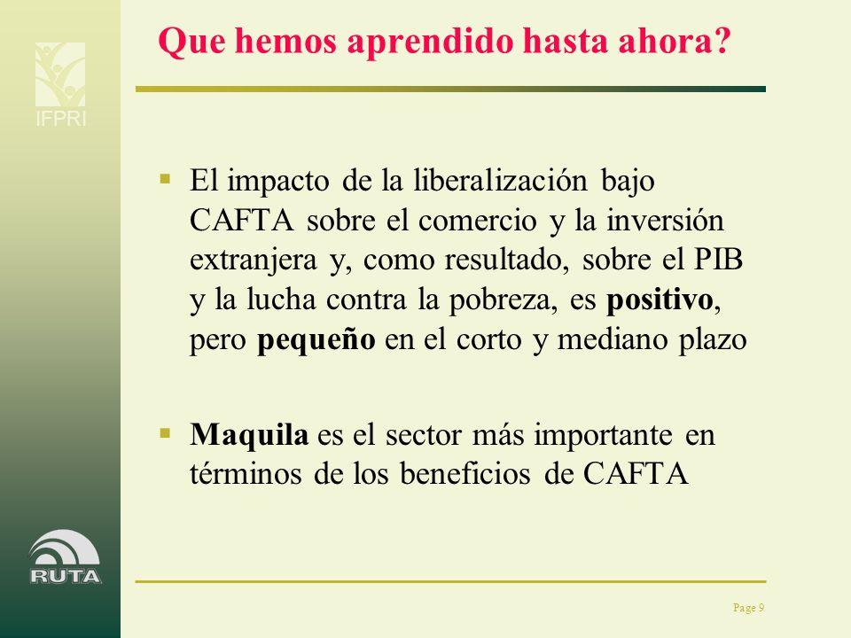 IFPRI Page 9 Que hemos aprendido hasta ahora? El impacto de la liberalización bajo CAFTA sobre el comercio y la inversión extranjera y, como resultado