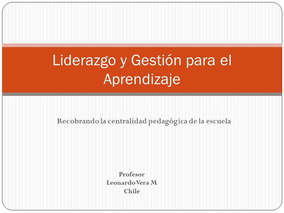 Recobrando la centralidad pedagógica de la escuela Liderazgo y Gestión para el Aprendizaje Profesor Leonardo Vera M Chile