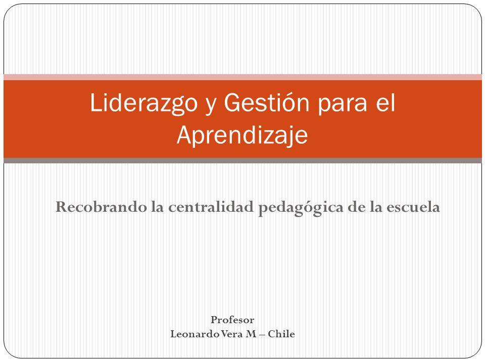 Recobrando la centralidad pedagógica de la escuela Liderazgo y Gestión para el Aprendizaje Profesor Leonardo Vera M – Chile
