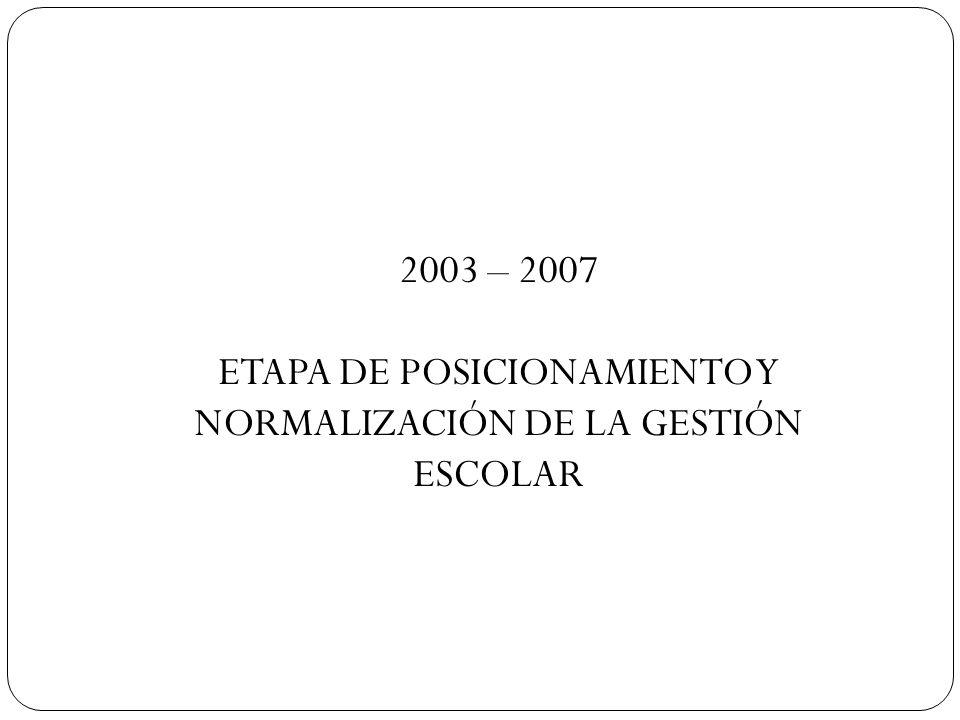 2003 – 2007 ETAPA DE POSICIONAMIENTO Y NORMALIZACIÓN DE LA GESTIÓN ESCOLAR