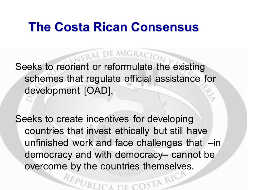 Costa Rican Consensus: Migration Seeks the support of developed countries to strengthen the public services (mainly health and education) of developing countries which, in turn, receive migrants and refugees and are respectful of Human Rights and international standards for the protection of human dignity.