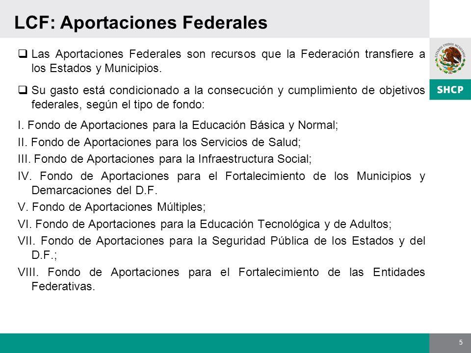 5 LCF: Aportaciones Federales Las Aportaciones Federales son recursos que la Federación transfiere a los Estados y Municipios. Su gasto está condicion