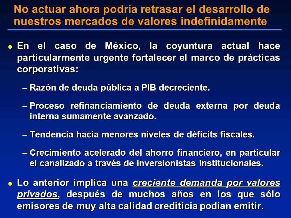l En el caso de México, la coyuntura actual hace particularmente urgente fortalecer el marco de prácticas corporativas: –Razón de deuda pública a PIB decreciente.