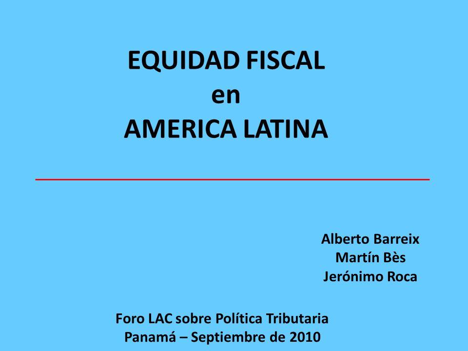 EQUIDAD FISCAL en AMERICA LATINA Alberto Barreix Martín Bès Jerónimo Roca Foro LAC sobre Política Tributaria Panamá – Septiembre de 2010
