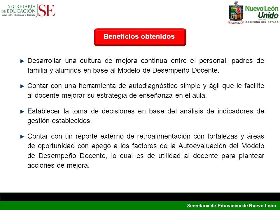 Secretaría de Educación de Nuevo León BeneficiosBeneficios obtenidos Desarrollar una cultura de mejora continua entre el personal, padres de familia y