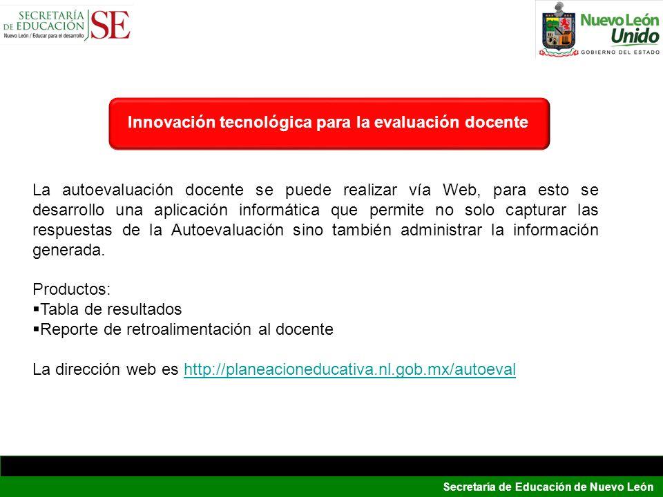 Secretaría de Educación de Nuevo León Innovación tecnológica para la evaluación docente La autoevaluación docente se puede realizar vía Web, para esto