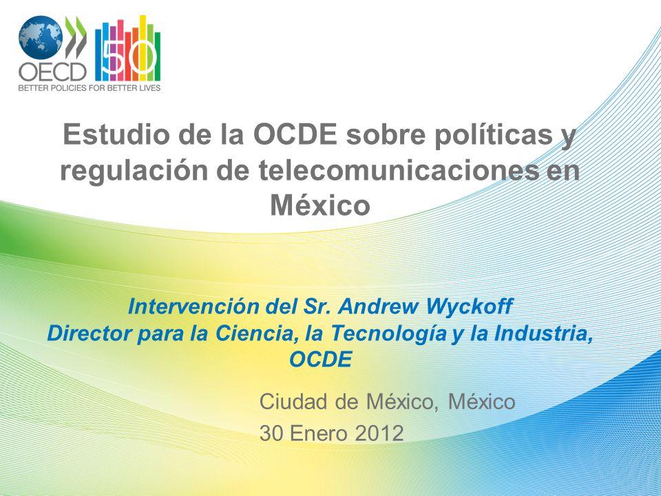 Estudio de la OCDE sobre políticas y regulación de telecomunicaciones en México Intervención del Sr. Andrew Wyckoff Director para la Ciencia, la Tecno