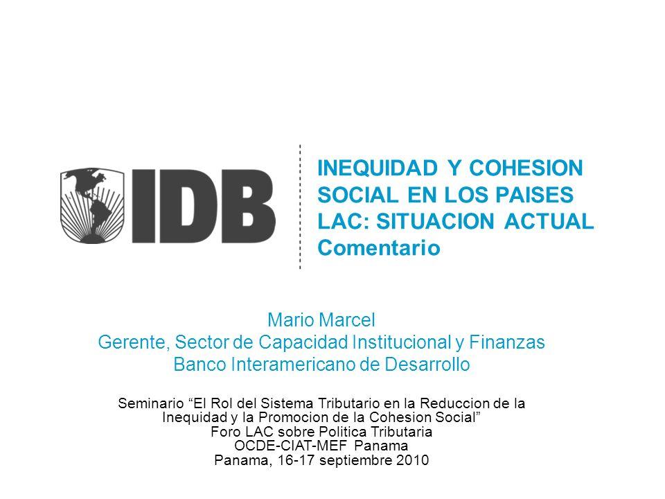 INEQUIDAD Y COHESION SOCIAL EN LOS PAISES LAC: SITUACION ACTUAL Comentario Mario Marcel Gerente, Sector de Capacidad Institucional y Finanzas Banco In