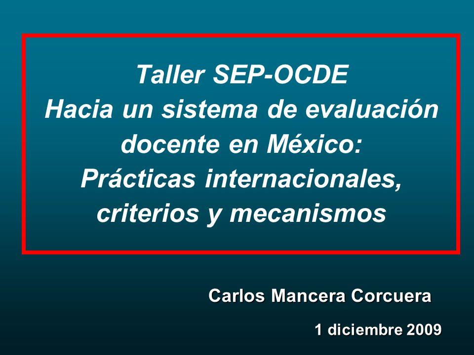 Taller SEP-OCDE Hacia un sistema de evaluación docente en México: Prácticas internacionales, criterios y mecanismos 1 diciembre 2009 Carlos Mancera Corcuera