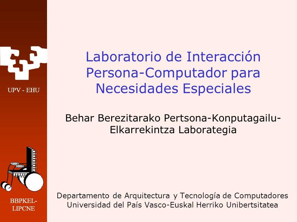 UPV - EHU BBPKEL- LIPCNE Laboratorio de Interacción Persona-Computador para Necesidades Especiales Behar Berezitarako Pertsona-Konputagailu- Elkarreki