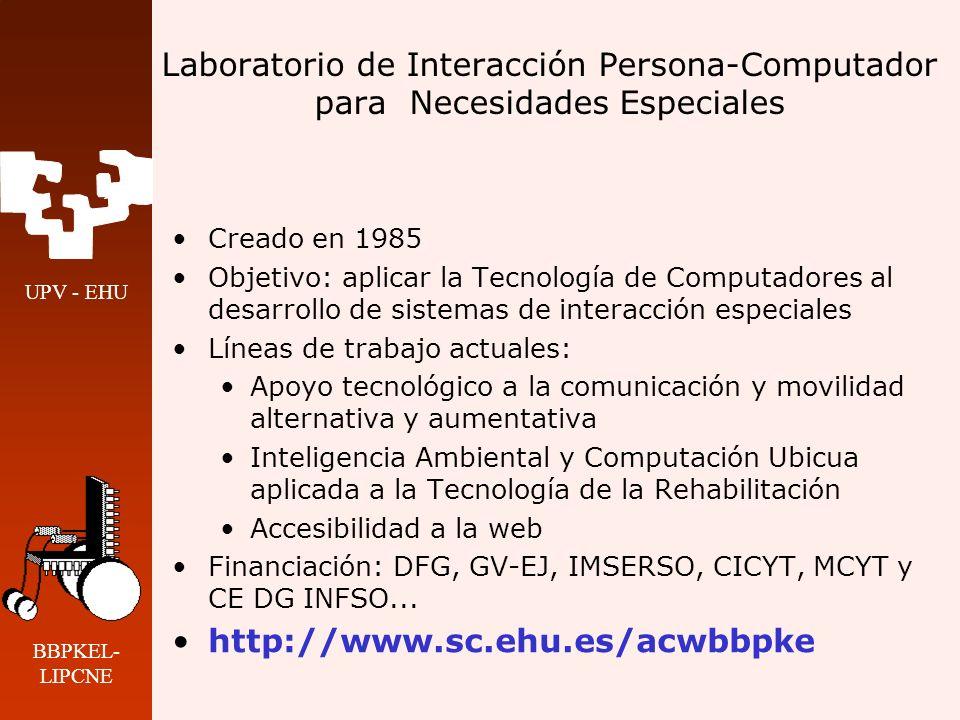 UPV - EHU BBPKEL- LIPCNE Laboratorio de Interacción Persona- Computador para Necesidades Especiales Miembros del LIPCNE 4 profesores a tiempo completo 4 becarios predoctorales (GV-EJ, UPV-EHU) 3 becarios de investigación asociados a proyectos Estrecha colaboración con el Grupo de Sistemas Ubicuos (4 profesores y 2 becarios)