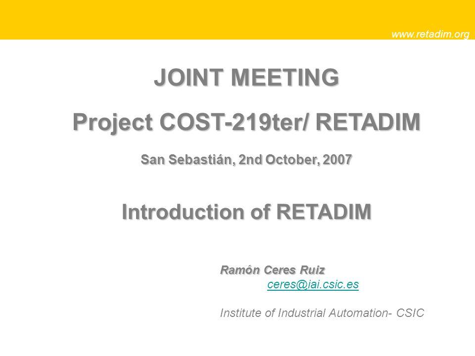 JOINT MEETING Project COST-219ter/ RETADIM San Sebastián, 2nd October, 2007 Introduction of RETADIM www.retadim.org Ramón Ceres Ruiz ceres@iai.csic.es Institute of Industrial Automation- CSIC