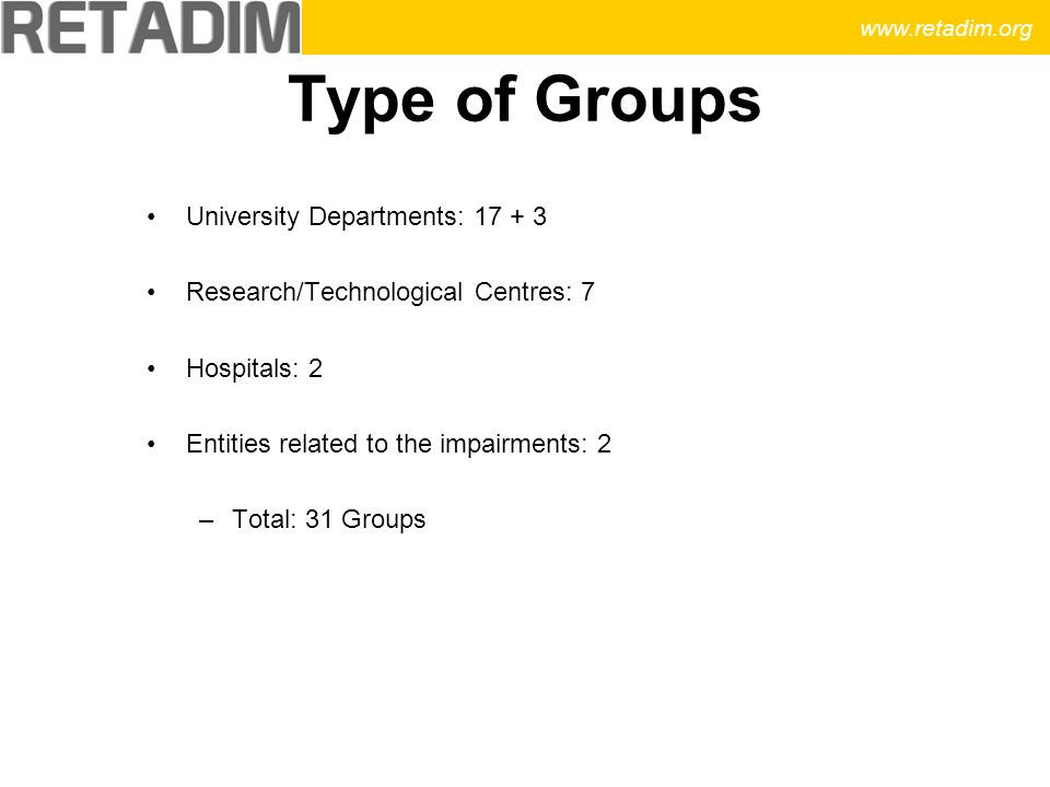Type of Groups University Departments: 17 + 3 Research/Technological Centres: 7 Hospitals: 2 Entities related to the impairments: 2 –Total: 31 Groups