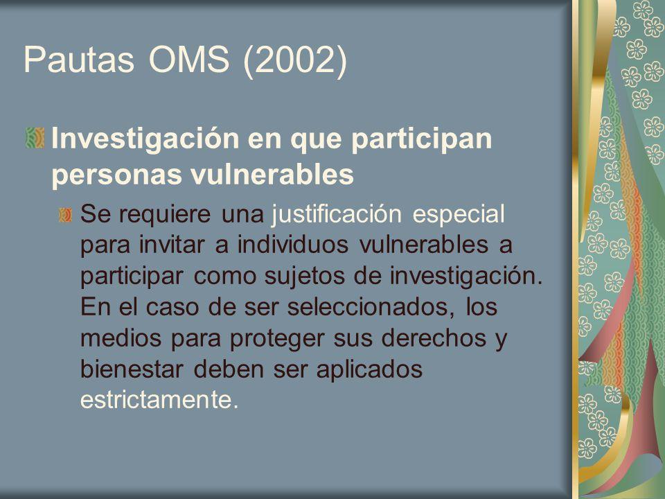 Pautas OMS (2002) Investigación en que participan personas vulnerables Se requiere una justificación especial para invitar a individuos vulnerables a