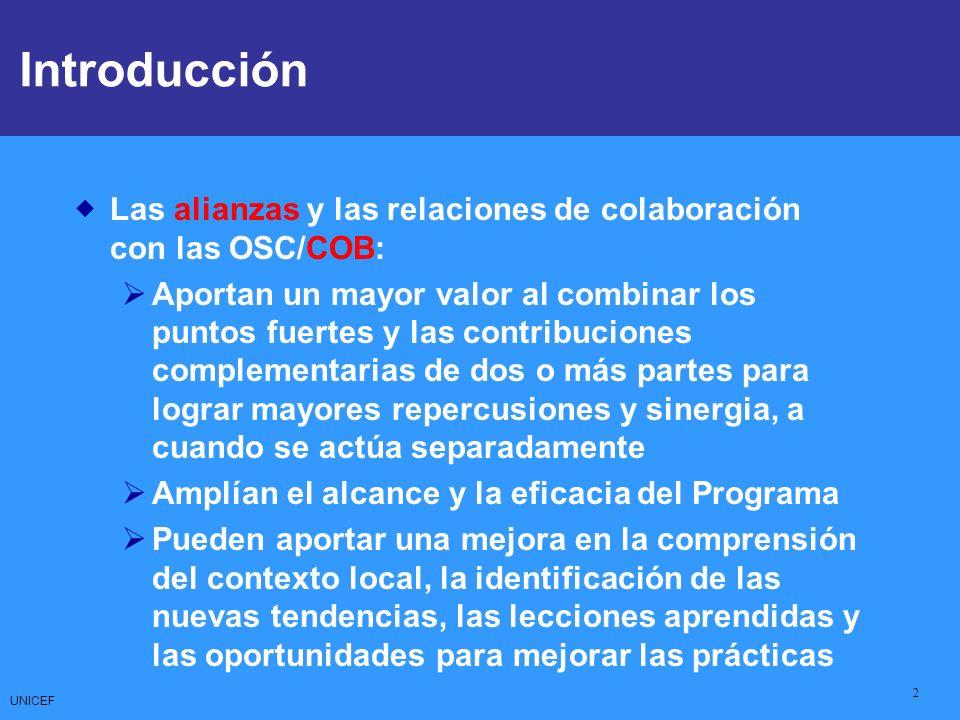 UNICEF 2 Las alianzas y las relaciones de colaboración con las OSC/COB: Aportan un mayor valor al combinar los puntos fuertes y las contribuciones complementarias de dos o más partes para lograr mayores repercusiones y sinergia, a cuando se actúa separadamente Amplían el alcance y la eficacia del Programa Pueden aportar una mejora en la comprensión del contexto local, la identificación de las nuevas tendencias, las lecciones aprendidas y las oportunidades para mejorar las prácticas Introducción