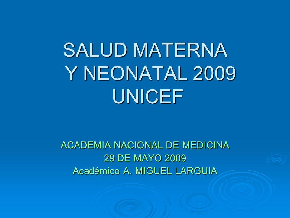 SALUD MATERNA Y NEONATAL 2009 UNICEF ACADEMIA NACIONAL DE MEDICINA 29 DE MAYO 2009 Académico A. MIGUEL LARGUIA