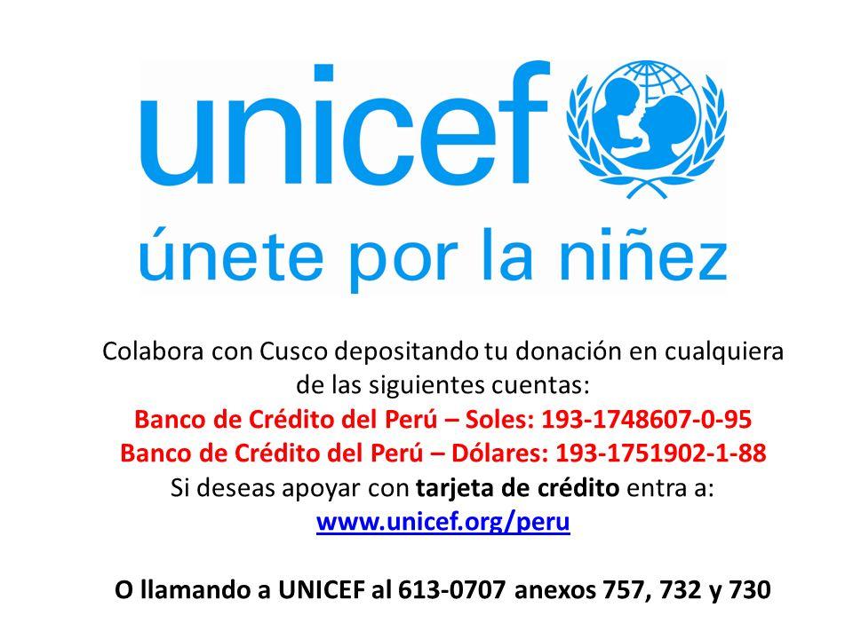 Colabora con Cusco depositando tu donación en cualquiera de las siguientes cuentas: Banco de Crédito del Perú – Soles: 193-1748607-0-95 Banco de Crédito del Perú – Dólares: 193-1751902-1-88 Si deseas apoyar con tarjeta de crédito entra a: www.unicef.org/peru O llamando a UNICEF al 613-0707 anexos 757, 732 y 730 www.unicef.org/peru