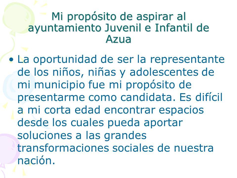 Mi propósito de aspirar al ayuntamiento Juvenil e Infantil de Azua La oportunidad de ser la representante de los niños, niñas y adolescentes de mi mun