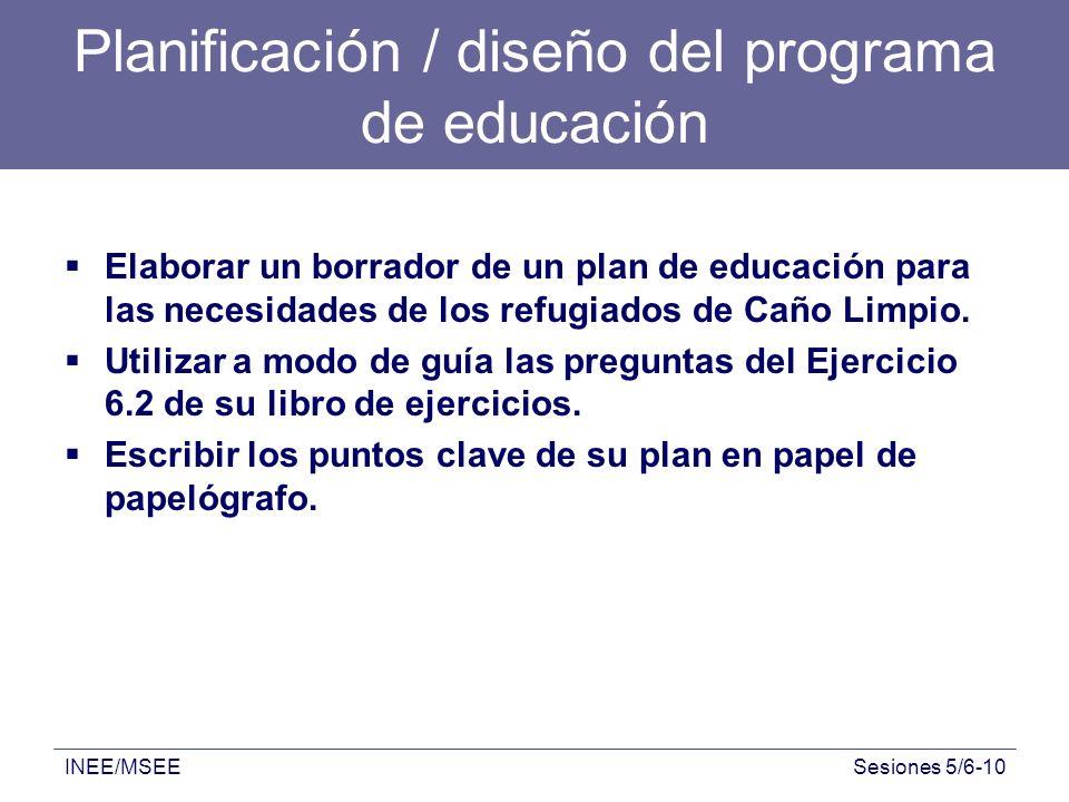 INEE/MSEESesiones 5/6-10 Planificación / diseño del programa de educación Elaborar un borrador de un plan de educación para las necesidades de los ref