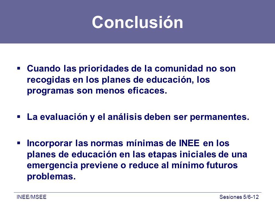INEE/MSEESesiones 5/6-12 Conclusión Cuando las prioridades de la comunidad no son recogidas en los planes de educación, los programas son menos eficac