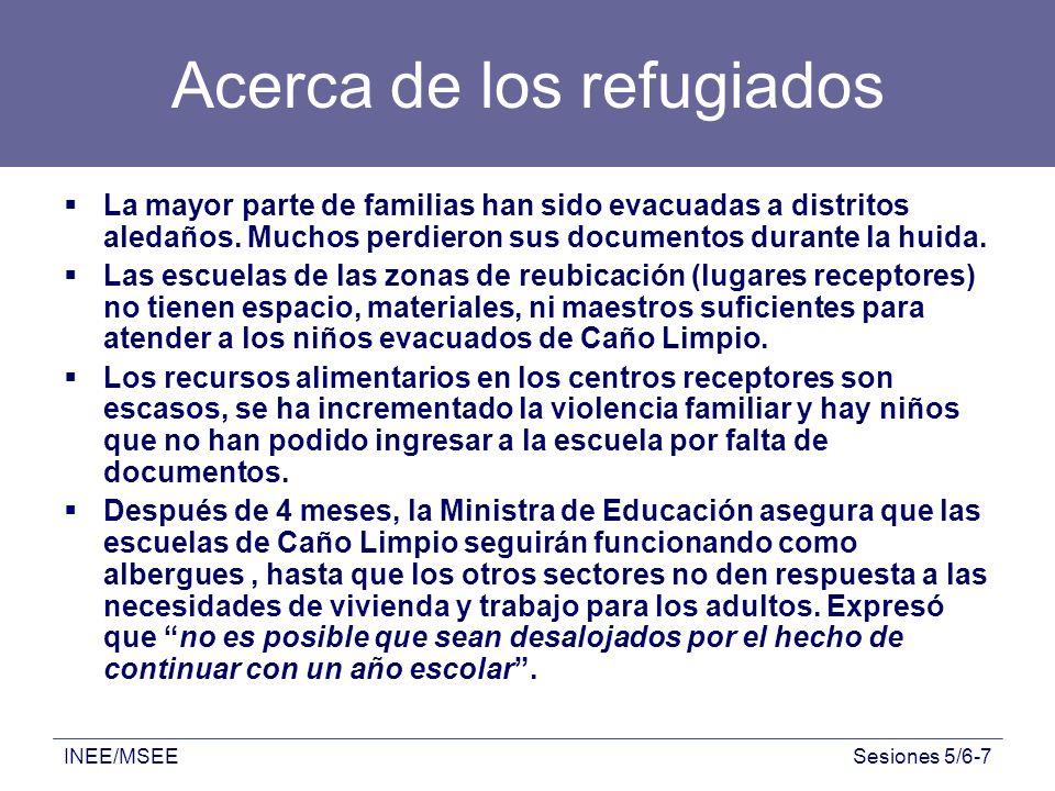 INEE/MSEESesiones 5/6-7 Acerca de los refugiados La mayor parte de familias han sido evacuadas a distritos aledaños. Muchos perdieron sus documentos d