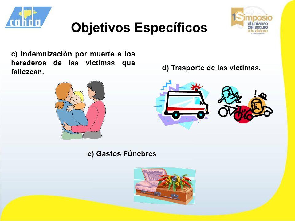 c) Indemnización por muerte a los herederos de las víctimas que fallezcan. Objetivos Específicos d) Trasporte de las victimas. e) Gastos Fúnebres
