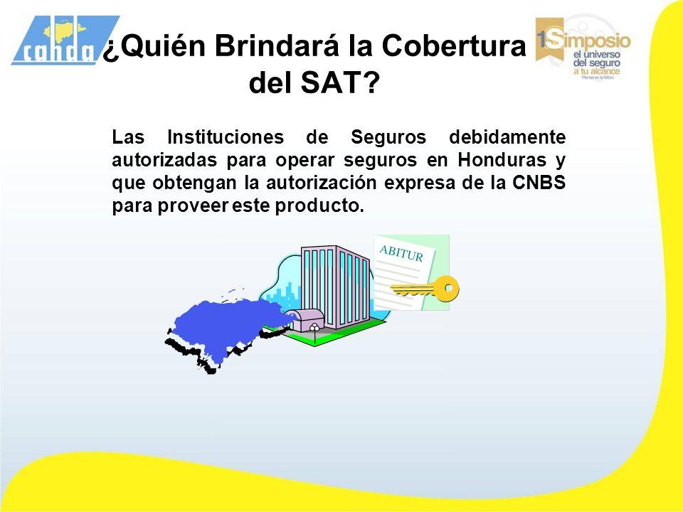 ¿Quién Brindará la Cobertura del SAT? Las Instituciones de Seguros debidamente autorizadas para operar seguros en Honduras y que obtengan la autorizac