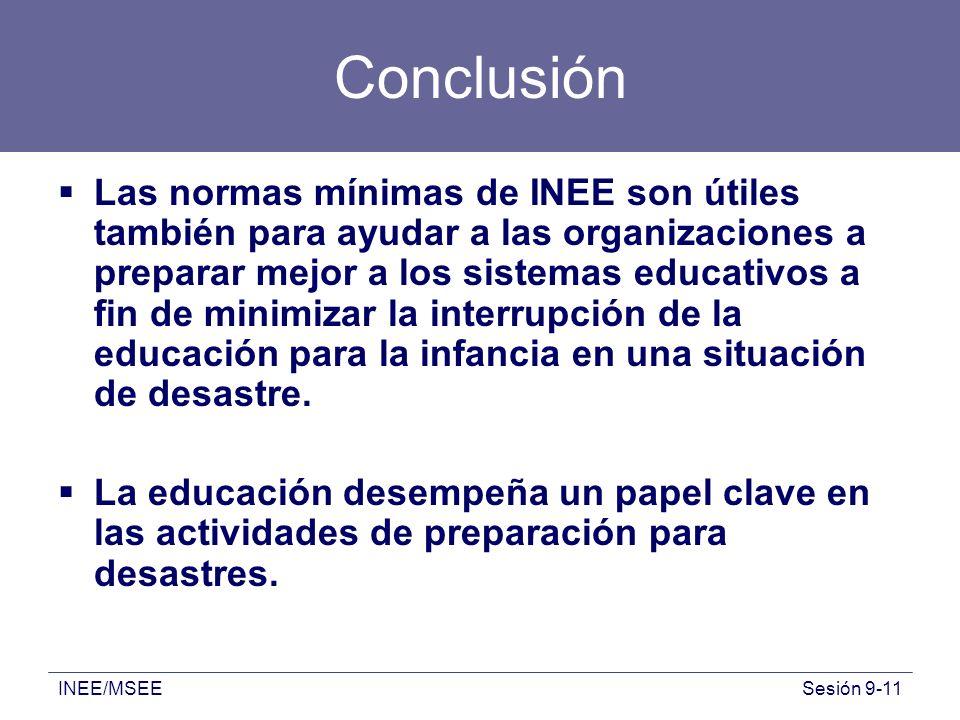 INEE/MSEESesión 9-11 Conclusión Las normas mínimas de INEE son útiles también para ayudar a las organizaciones a preparar mejor a los sistemas educati