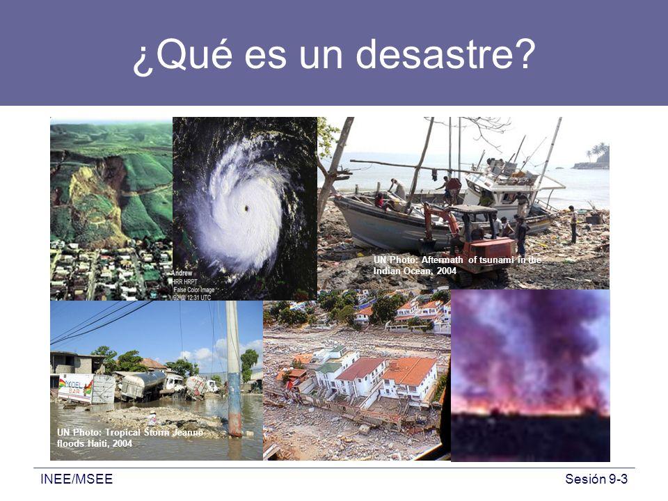 INEE/MSEESesión 9-3 ¿Qué es un desastre? UN Photo: Tropical Storm Jeanne floods Haiti, 2004 UN Photo: Aftermath of tsunami in the Indian Ocean, 2004