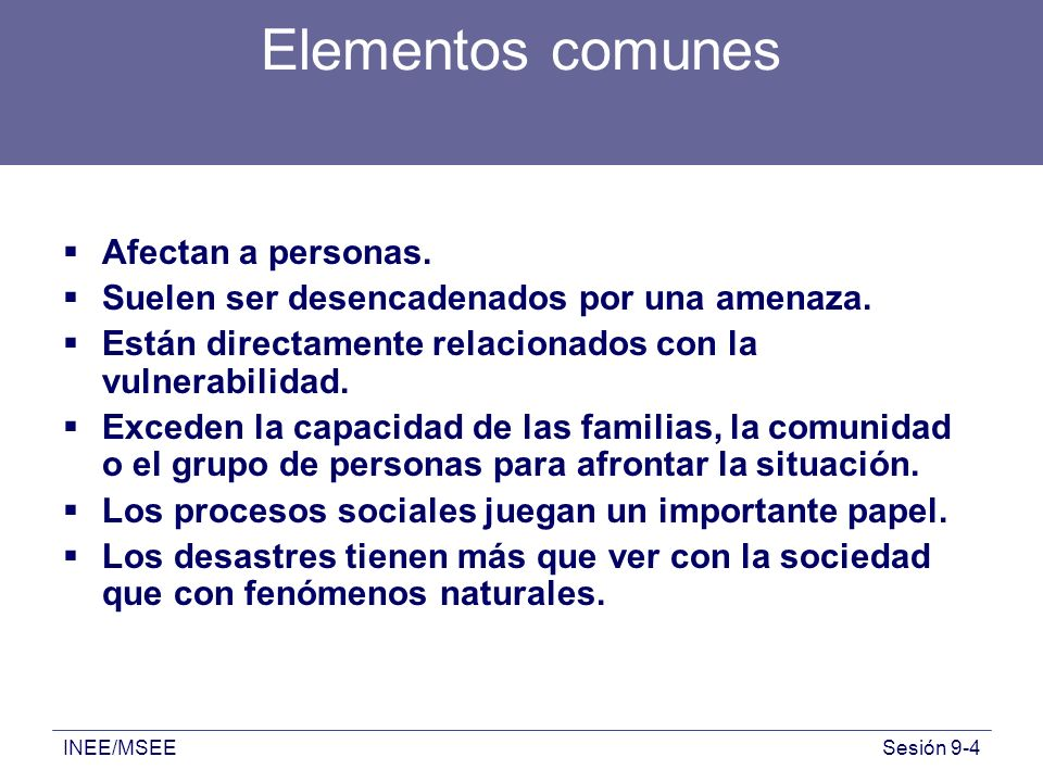 INEE/MSEESesión 9-4 Elementos comunes Afectan a personas. Suelen ser desencadenados por una amenaza. Están directamente relacionados con la vulnerabil