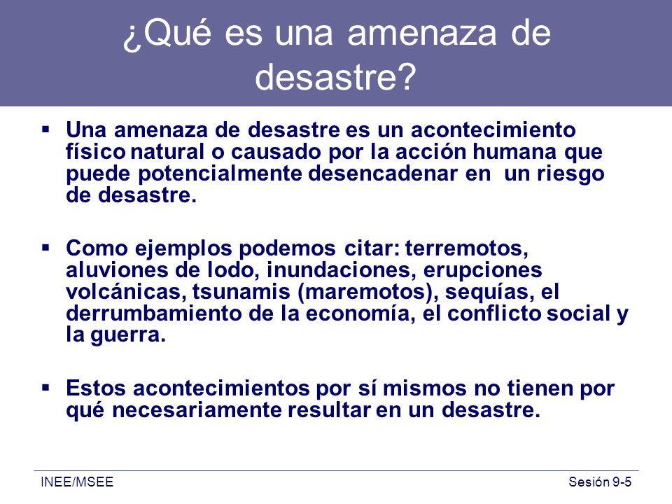 INEE/MSEESesión 9-5 ¿Qué es una amenaza de desastre? Una amenaza de desastre es un acontecimiento físico natural o causado por la acción humana que pu