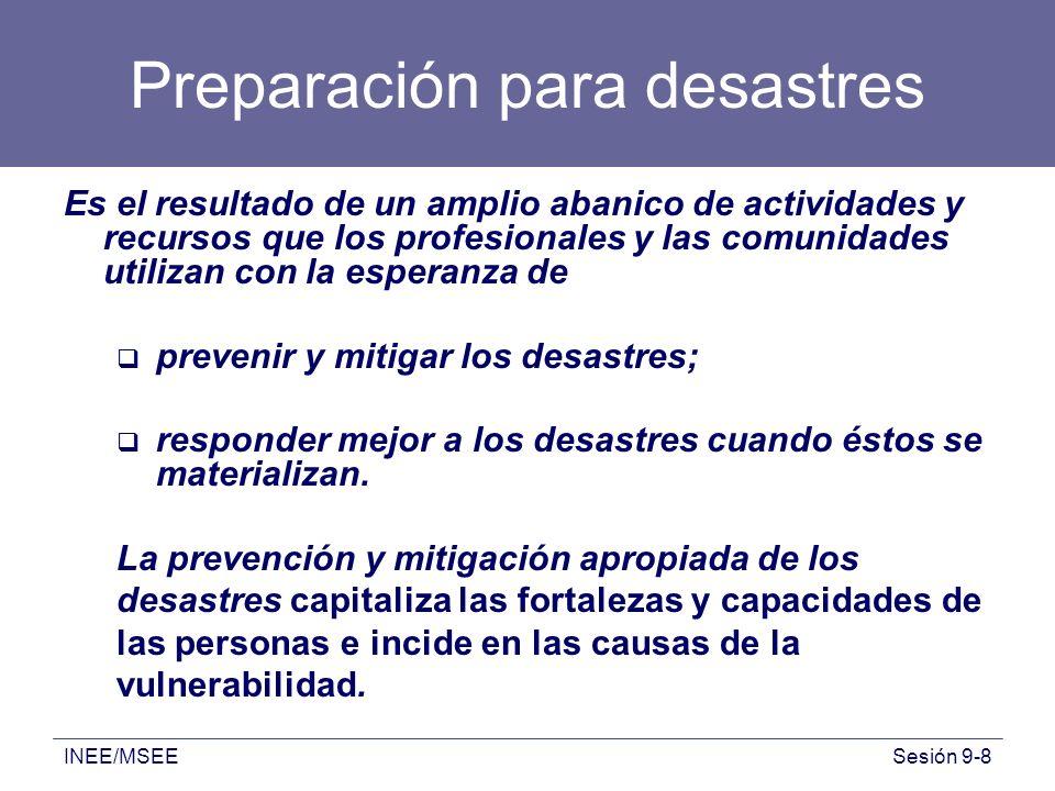 INEE/MSEESesión 9-8 Preparación para desastres Es el resultado de un amplio abanico de actividades y recursos que los profesionales y las comunidades