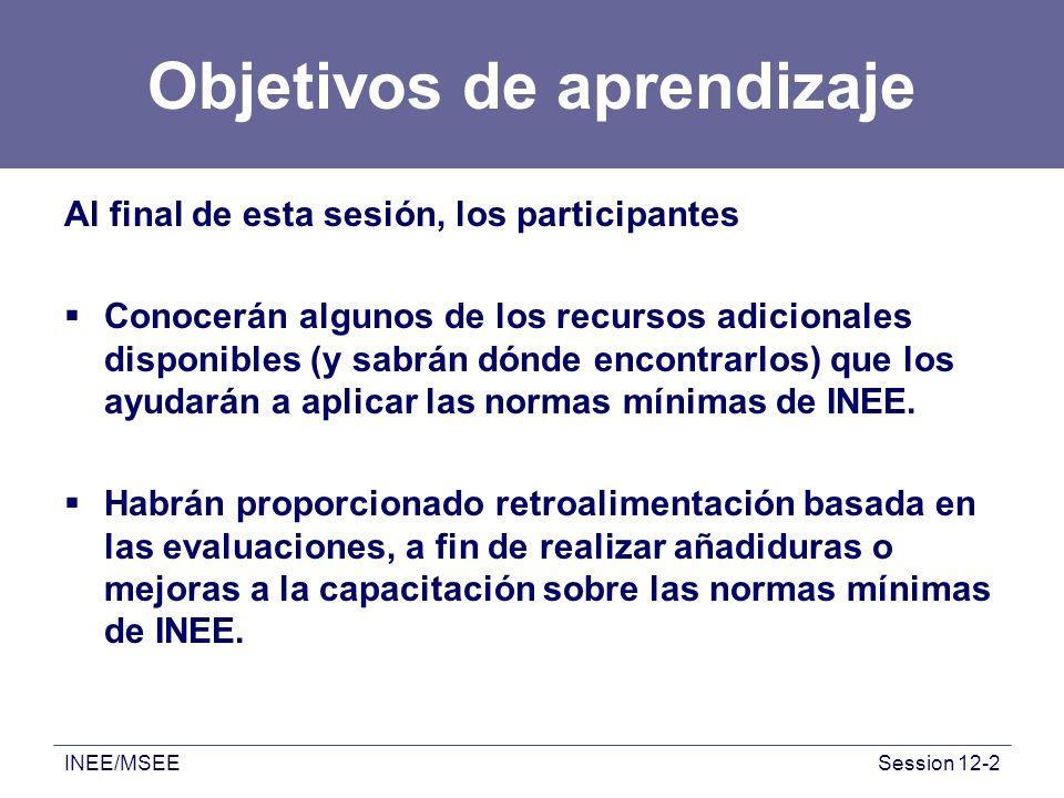 INEE/MSEESession 12-2 Objetivos de aprendizaje Al final de esta sesión, los participantes Conocerán algunos de los recursos adicionales disponibles (y sabrán dónde encontrarlos) que los ayudarán a aplicar las normas mínimas de INEE.
