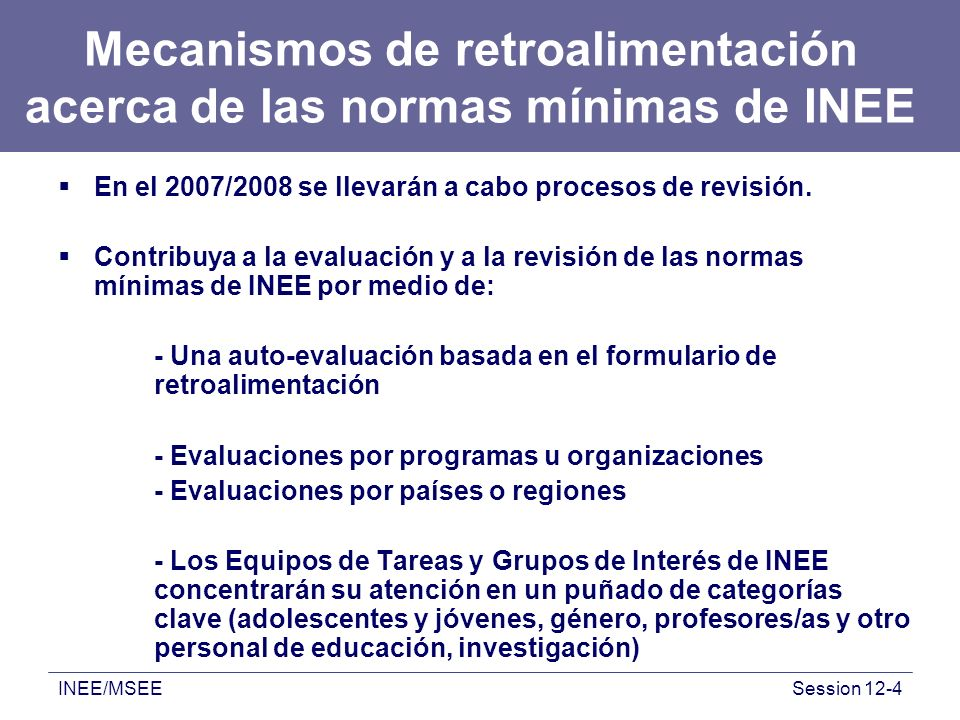 INEE/MSEESession 12-4 Mecanismos de retroalimentación acerca de las normas mínimas de INEE En el 2007/2008 se llevarán a cabo procesos de revisión.