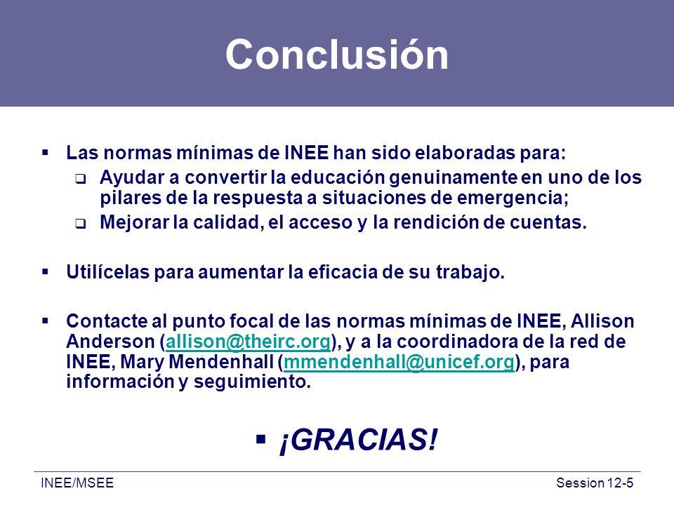 INEE/MSEESession 12-5 Conclusión Las normas mínimas de INEE han sido elaboradas para: Ayudar a convertir la educación genuinamente en uno de los pilares de la respuesta a situaciones de emergencia; Mejorar la calidad, el acceso y la rendición de cuentas.